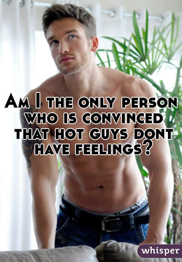 Am I the only person who is convinced that hot guys dont have feelings?