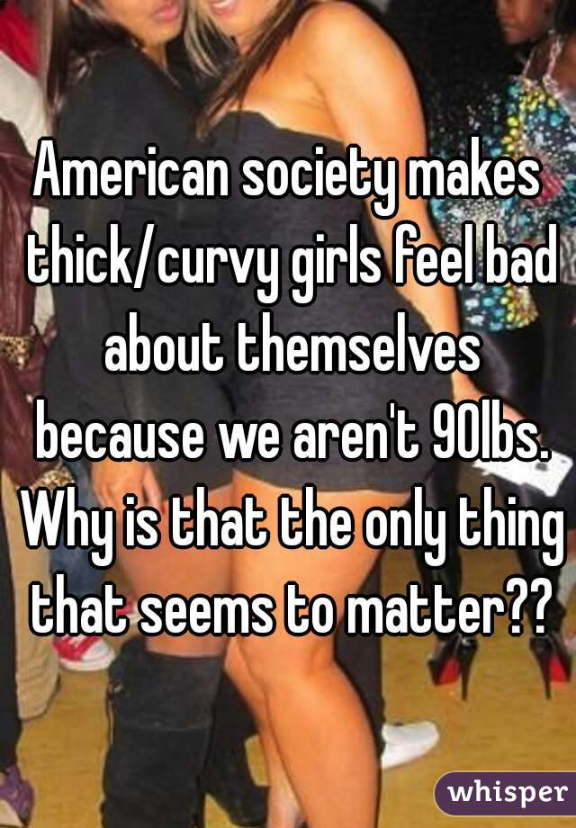 American society makes thick/curvy girls feel bad about themselves because we aren't 90lbs. Why is that the only thing that seems to matter??