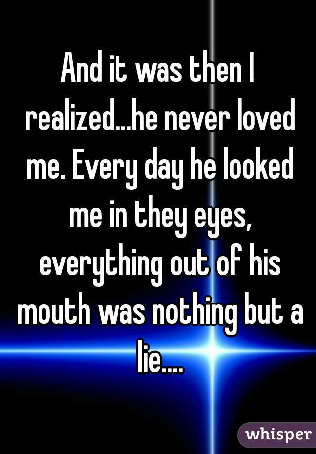 And it was then I realized...he never loved me. Every day he looked me in they eyes, everything out of his mouth was nothing but a lie....