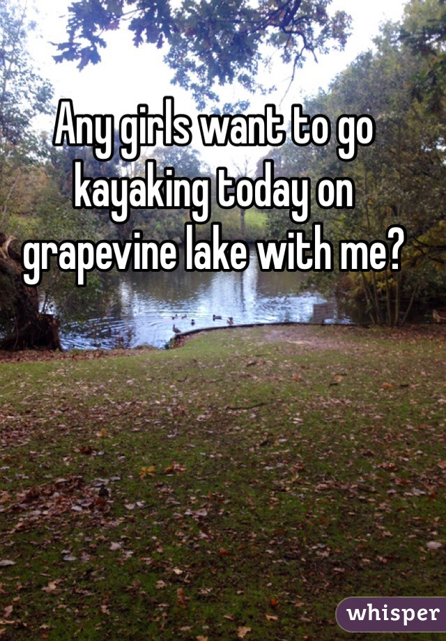 Any girls want to go kayaking today on grapevine lake with me?