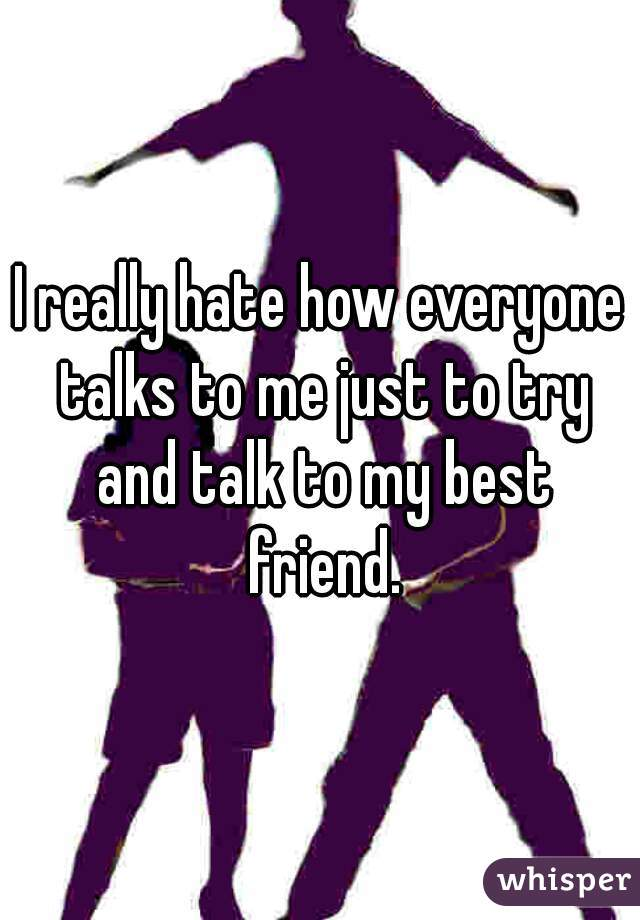 I really hate how everyone talks to me just to try and talk to my best friend.