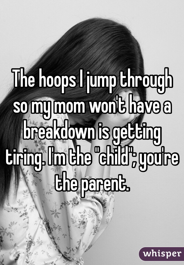 """The hoops I jump through so my mom won't have a breakdown is getting tiring. I'm the """"child""""; you're the parent."""