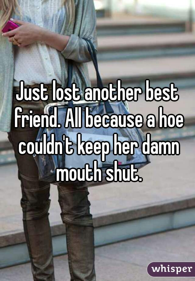 Just lost another best friend. All because a hoe couldn't keep her damn mouth shut.