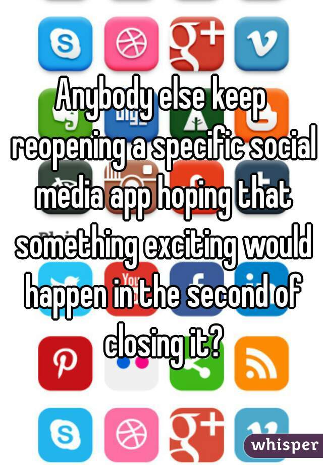Anybody else keep reopening a specific social media app hoping that something exciting would happen in the second of closing it?