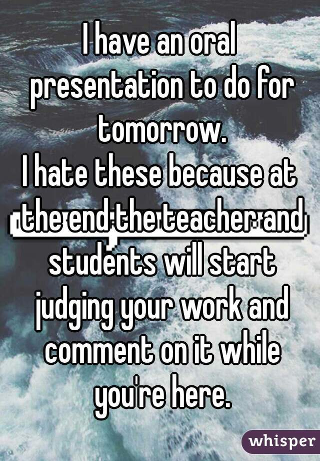 I have an oral presentation to do for tomorrow. I hate these because at the end the teacher and students will start judging your work and comment on it while you're here.