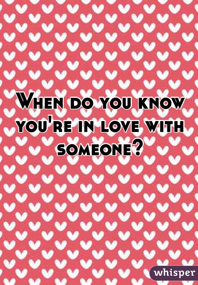 When do you know you're in love with someone?