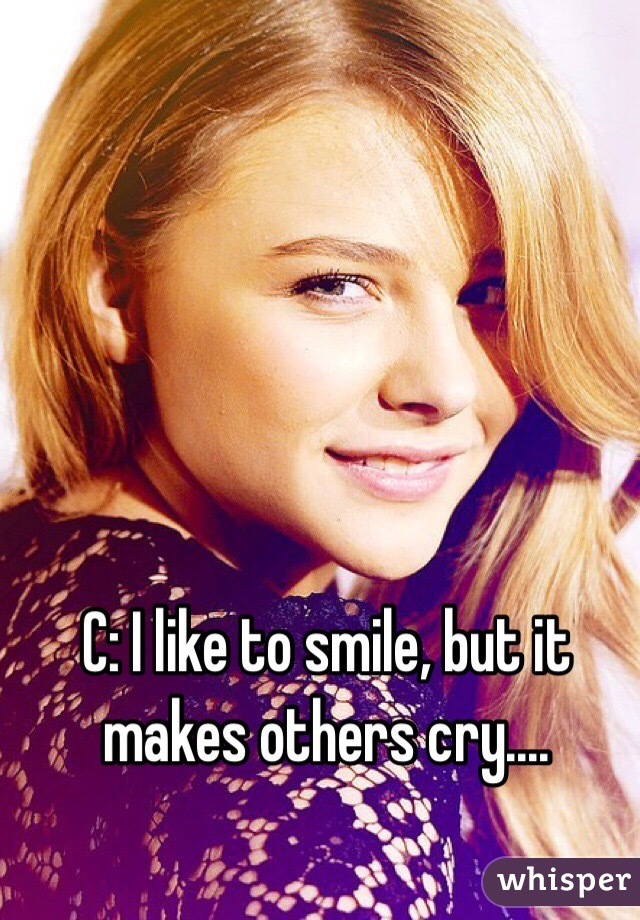 C: I like to smile, but it makes others cry....