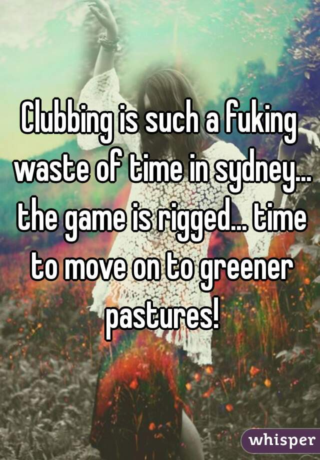 Clubbing is such a fuking waste of time in sydney... the game is rigged... time to move on to greener pastures!