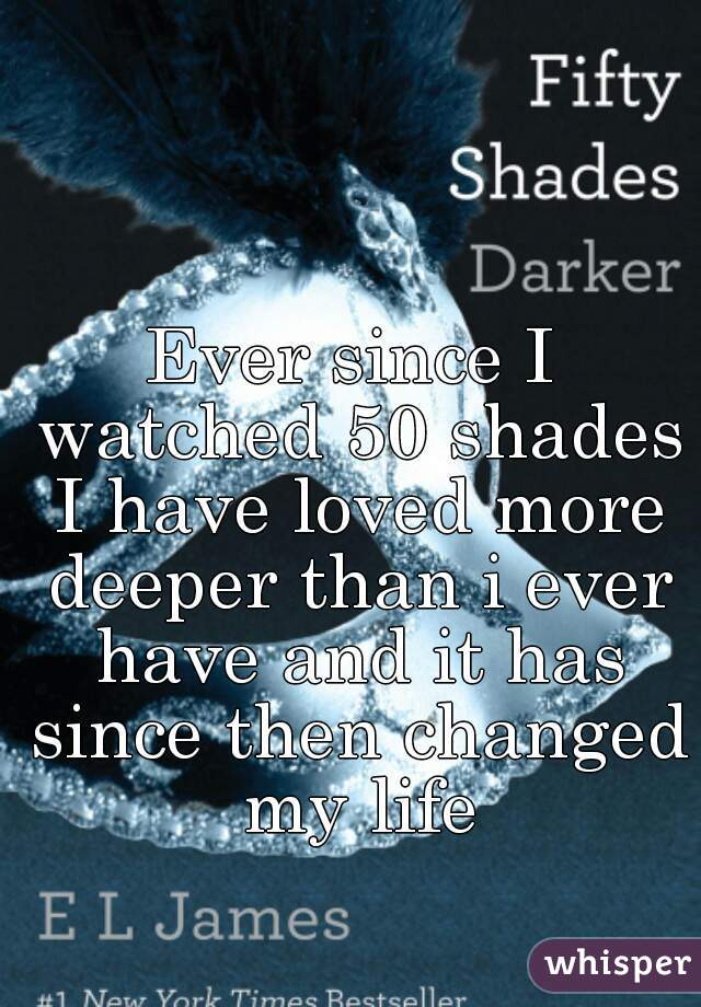 Ever since I watched 50 shades I have loved more deeper than i ever have and it has since then changed my life