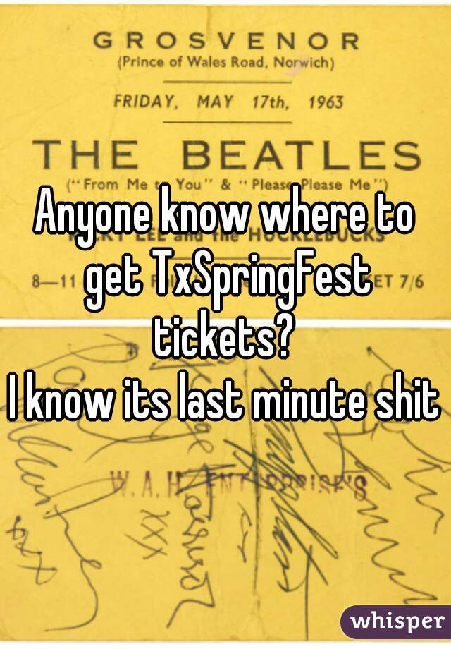 Anyone know where to get TxSpringFest tickets?  I know its last minute shit