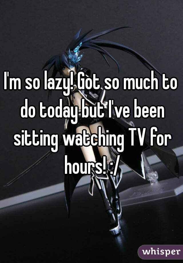 I'm so lazy! Got so much to do today but I've been sitting watching TV for hours! :/