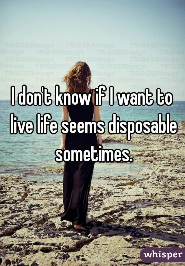 I don't know if I want to live life seems disposable sometimes.