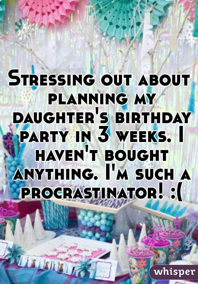 Stressing out about planning my daughter's birthday party in 3 weeks. I haven't bought anything. I'm such a procrastinator! :(