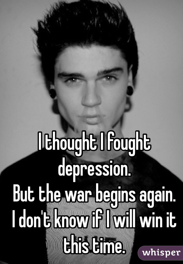 I thought I fought depression.  But the war begins again. I don't know if I will win it this time.
