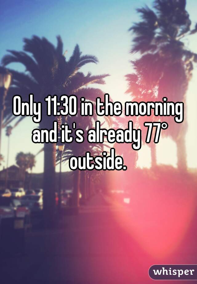 Only 11:30 in the morning and it's already 77° outside.