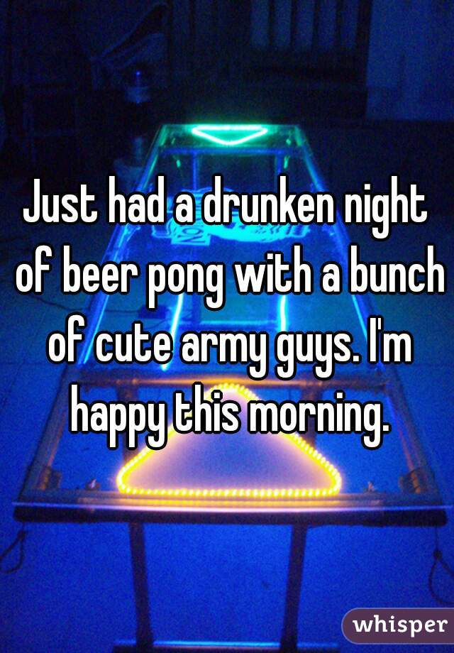 Just had a drunken night of beer pong with a bunch of cute army guys. I'm happy this morning.