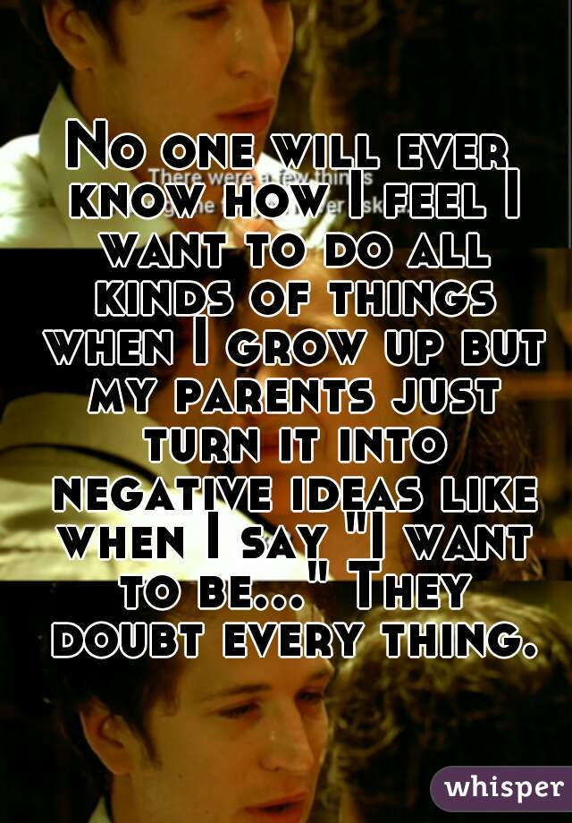 """No one will ever know how I feel I want to do all kinds of things when I grow up but my parents just turn it into negative ideas like when I say """"I want to be..."""" They doubt every thing."""