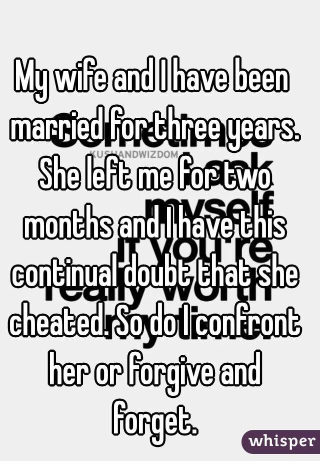 My wife and I have been married for three years. She left me for two months and I have this continual doubt that she cheated. So do I confront her or forgive and forget.