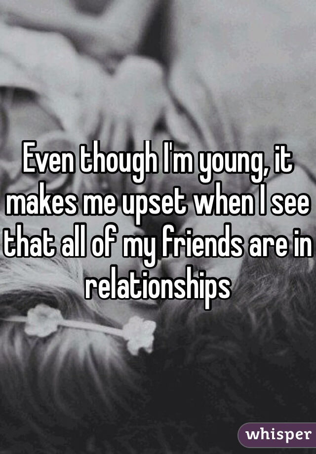 Even though I'm young, it makes me upset when I see that all of my friends are in relationships