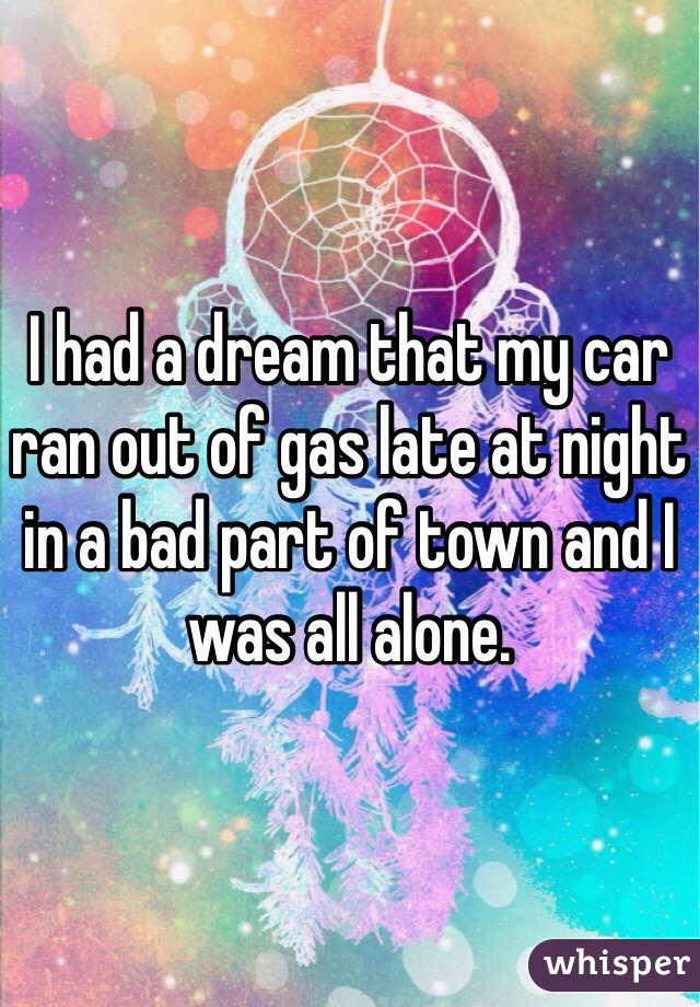 I had a dream that my car ran out of gas late at night in a bad part of town and I was all alone.