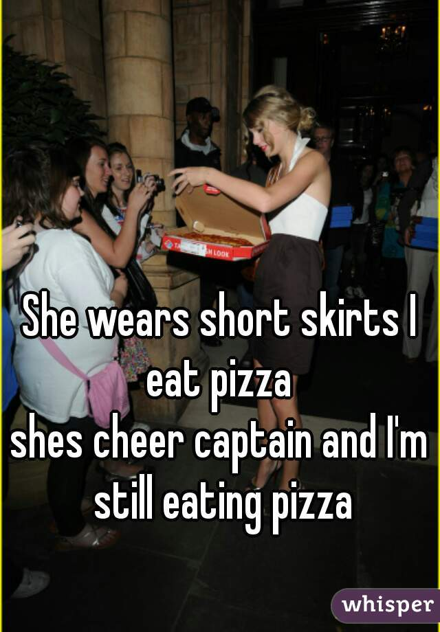 She wears short skirts I eat pizza  shes cheer captain and I'm still eating pizza