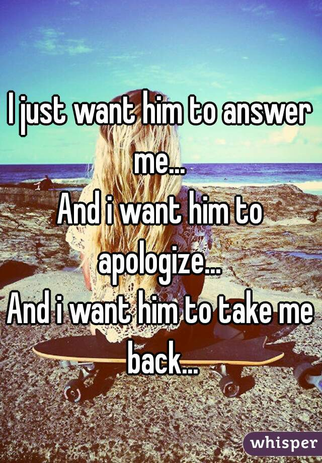 I just want him to answer me...  And i want him to apologize...  And i want him to take me back...