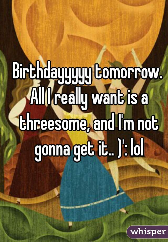 Birthdayyyyy tomorrow. All I really want is a threesome, and I'm not gonna get it.. )': lol