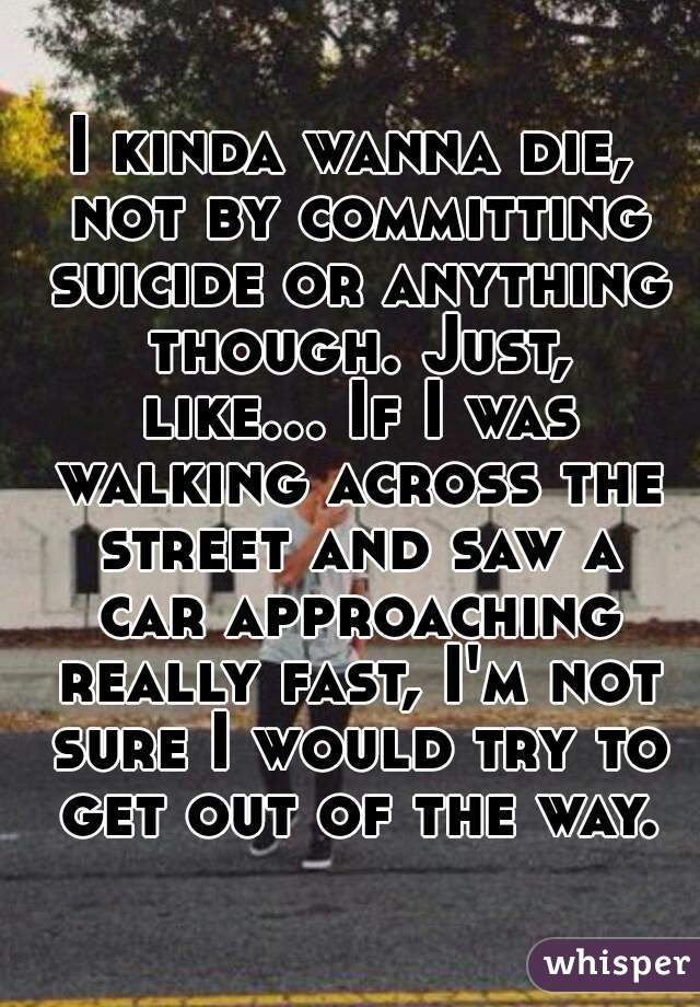 I kinda wanna die, not by committing suicide or anything though. Just, like... If I was walking across the street and saw a car approaching really fast, I'm not sure I would try to get out of the way.
