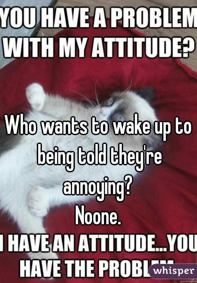 Who wants to wake up to being told they're annoying?  Noone.