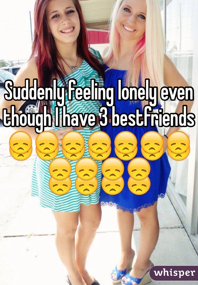 Suddenly feeling lonely even though I have 3 bestfriends 😞😞😞😞😞😞😞😞😞😞😞