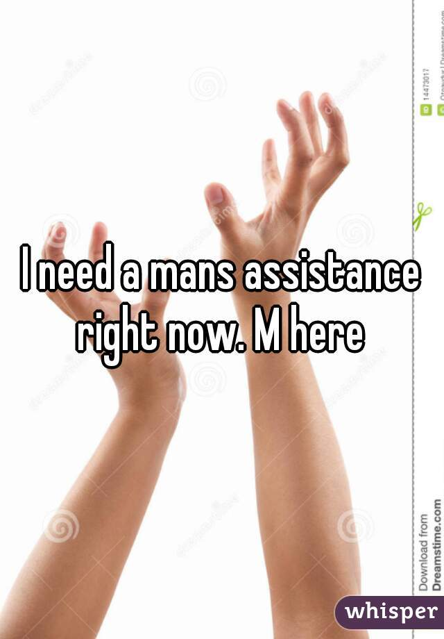 I need a mans assistance right now. M here