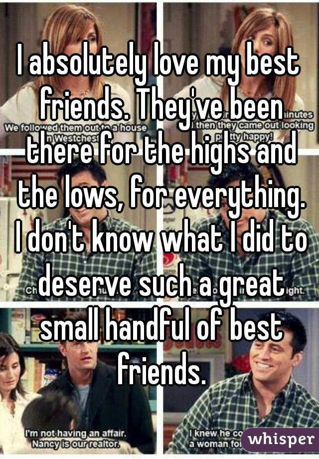 I absolutely love my best friends. They've been there for the highs and the lows, for everything. I don't know what I did to deserve such a great small handful of best friends.