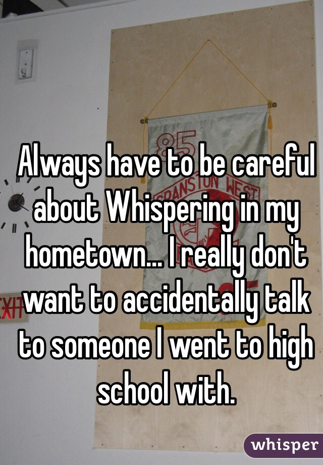 Always have to be careful about Whispering in my hometown... I really don't want to accidentally talk to someone I went to high school with.