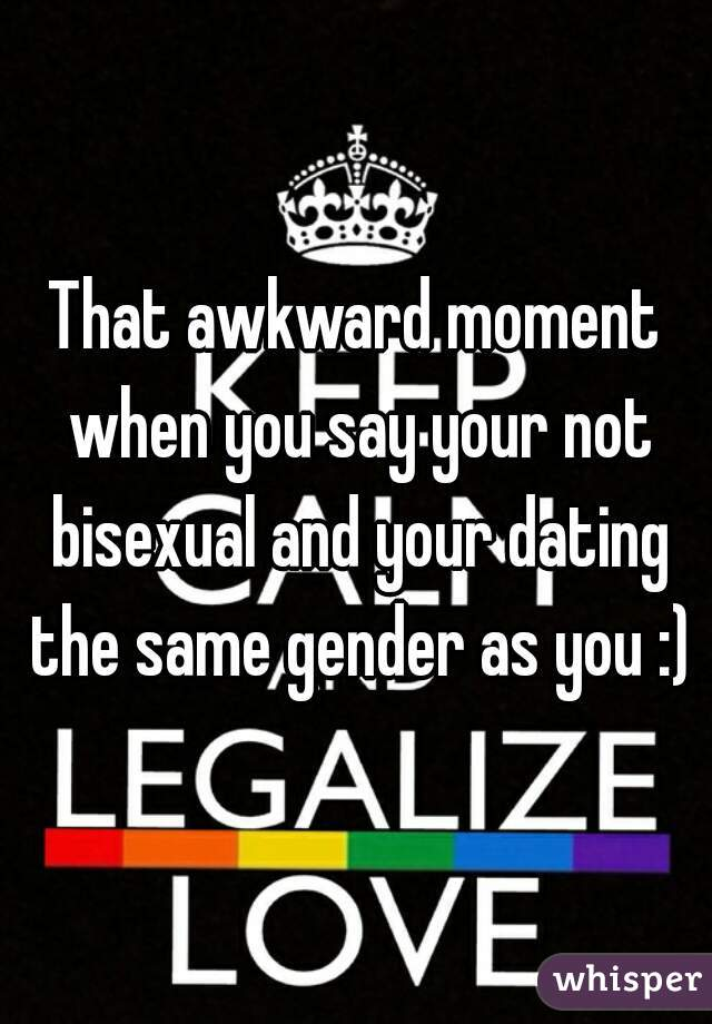 That awkward moment when you say your not bisexual and your dating the same gender as you :)