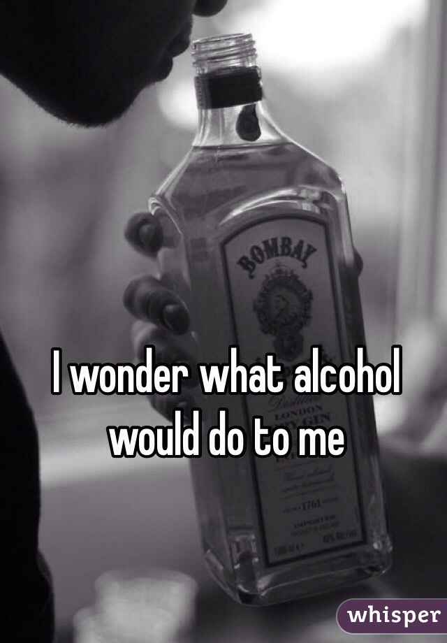 I wonder what alcohol would do to me