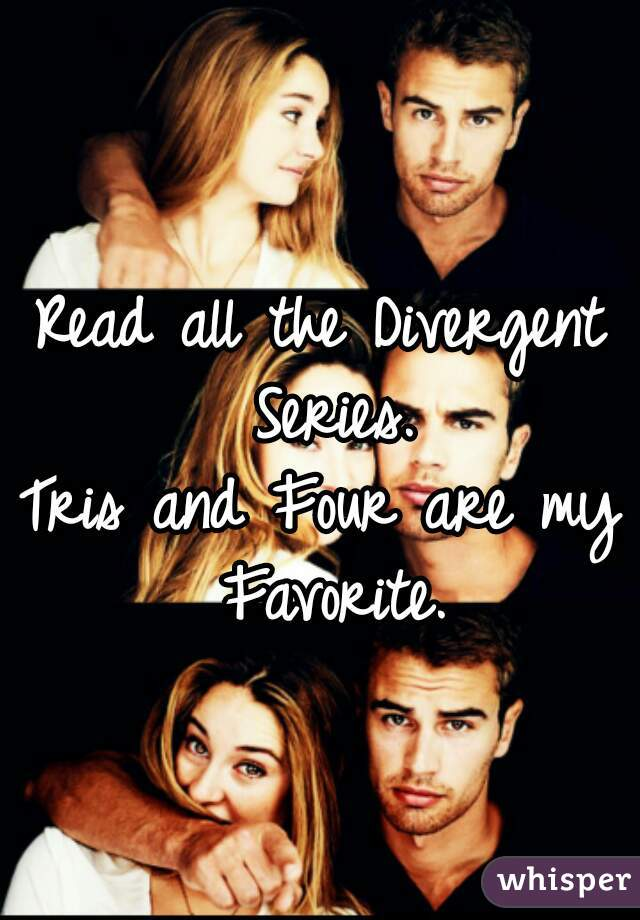Read all the Divergent Series. Tris and Four are my Favorite.