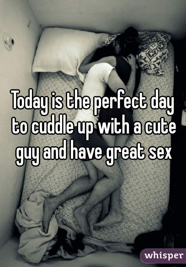 Today is the perfect day to cuddle up with a cute guy and have great sex
