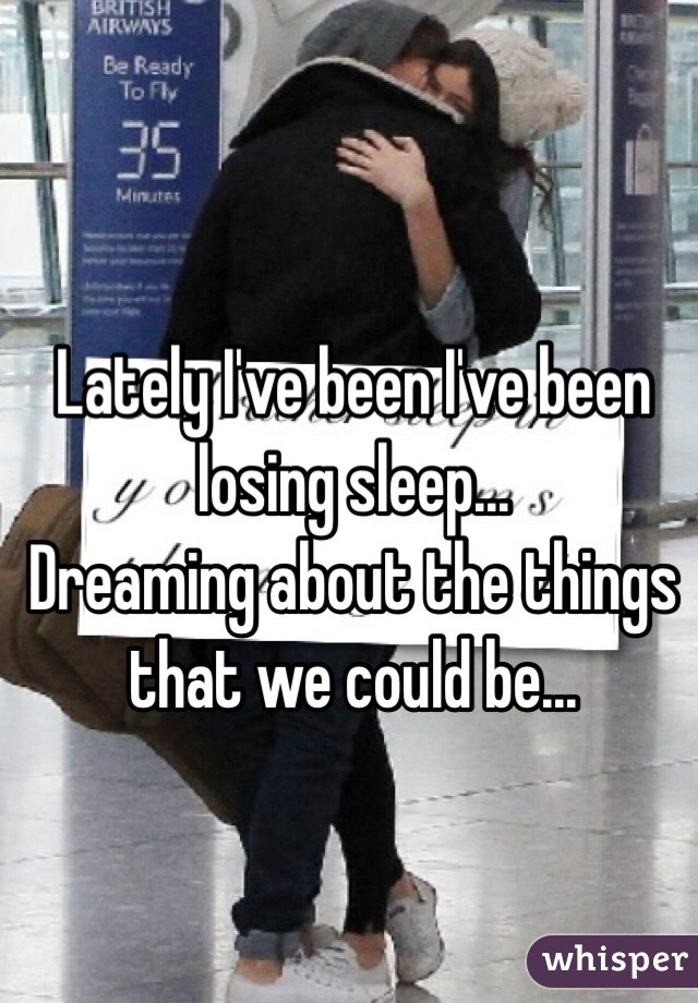 Lately I've been I've been losing sleep... Dreaming about the things that we could be...