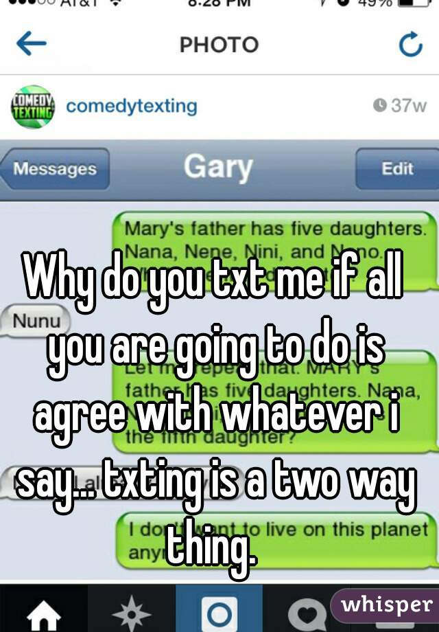 Why do you txt me if all you are going to do is agree with whatever i say... txting is a two way thing.