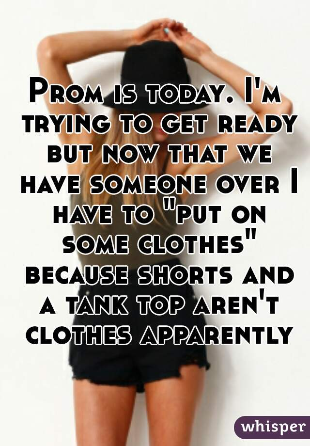 """Prom is today. I'm trying to get ready but now that we have someone over I have to """"put on some clothes"""" because shorts and a tank top aren't clothes apparently"""