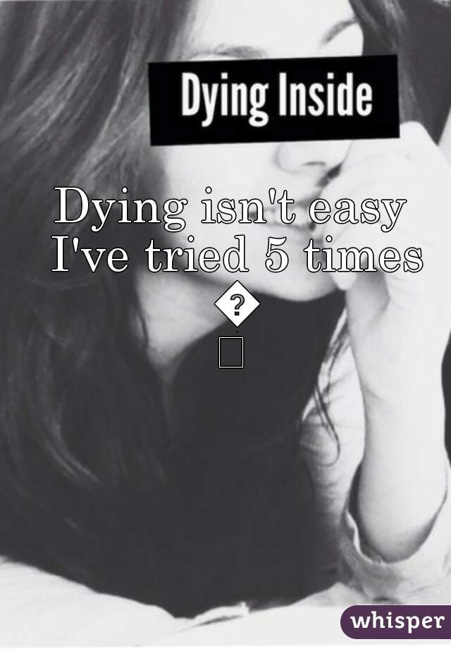 Dying isn't easy I've tried 5 times 😢