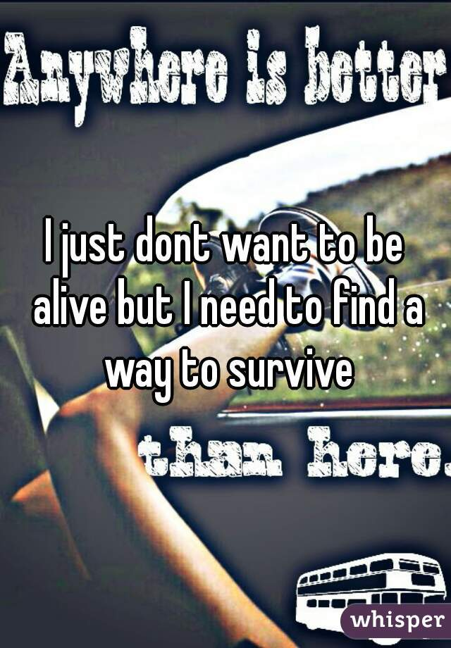 I just dont want to be alive but I need to find a way to survive