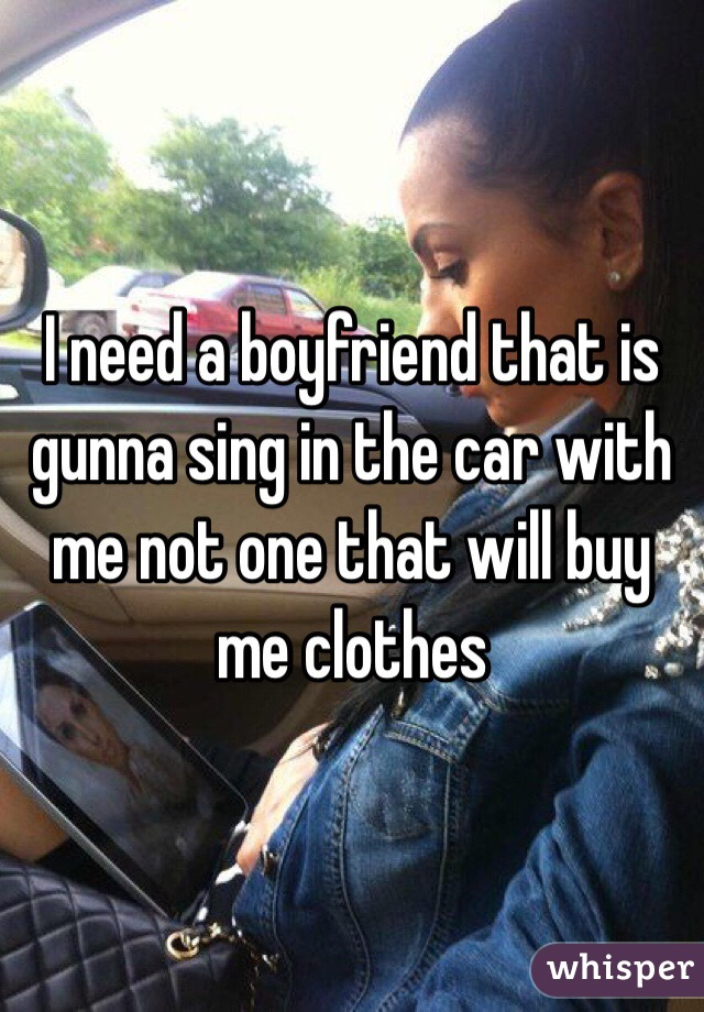 I need a boyfriend that is gunna sing in the car with me not one that will buy me clothes