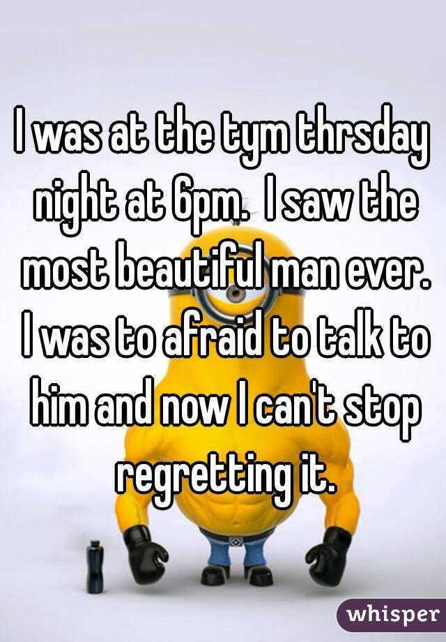 I was at the tym thrsday night at 6pm.  I saw the most beautiful man ever. I was to afraid to talk to him and now I can't stop regretting it.