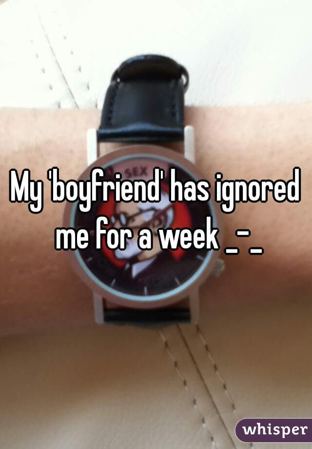 My 'boyfriend' has ignored me for a week _-_