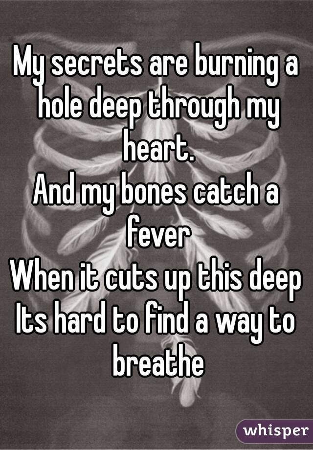 My secrets are burning a hole deep through my heart. And my bones catch a fever When it cuts up this deep Its hard to find a way to breathe