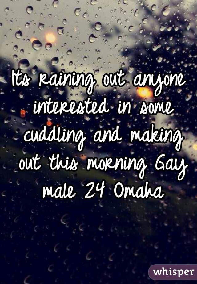 Its raining out anyone interested in some cuddling and making out this morning Gay male 24 Omaha