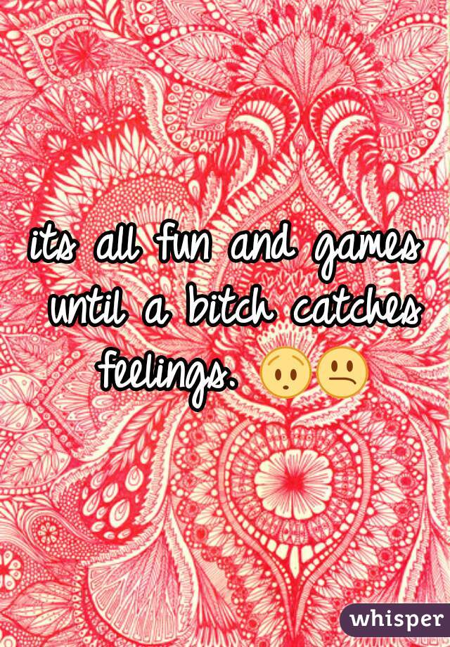 its all fun and games until a bitch catches feelings. 😯😕
