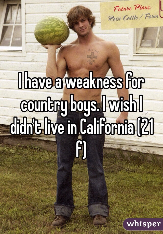 I have a weakness for country boys. I wish I didn't live in California (21 f)