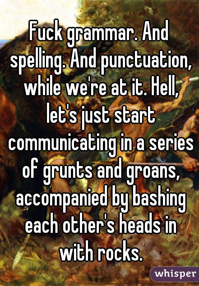 Fuck grammar. And spelling. And punctuation, while we're at it. Hell, let's just start communicating in a series of grunts and groans, accompanied by bashing each other's heads in with rocks.